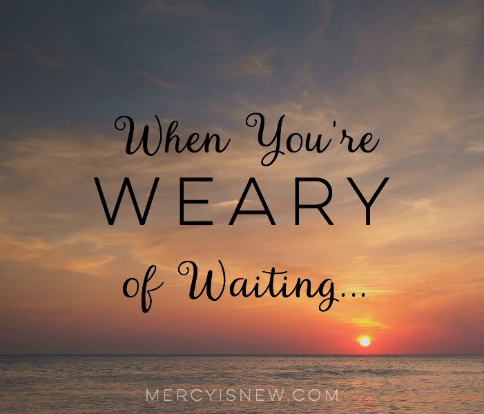 For Those Who Are Weary In The Waiting — Mercy Is New